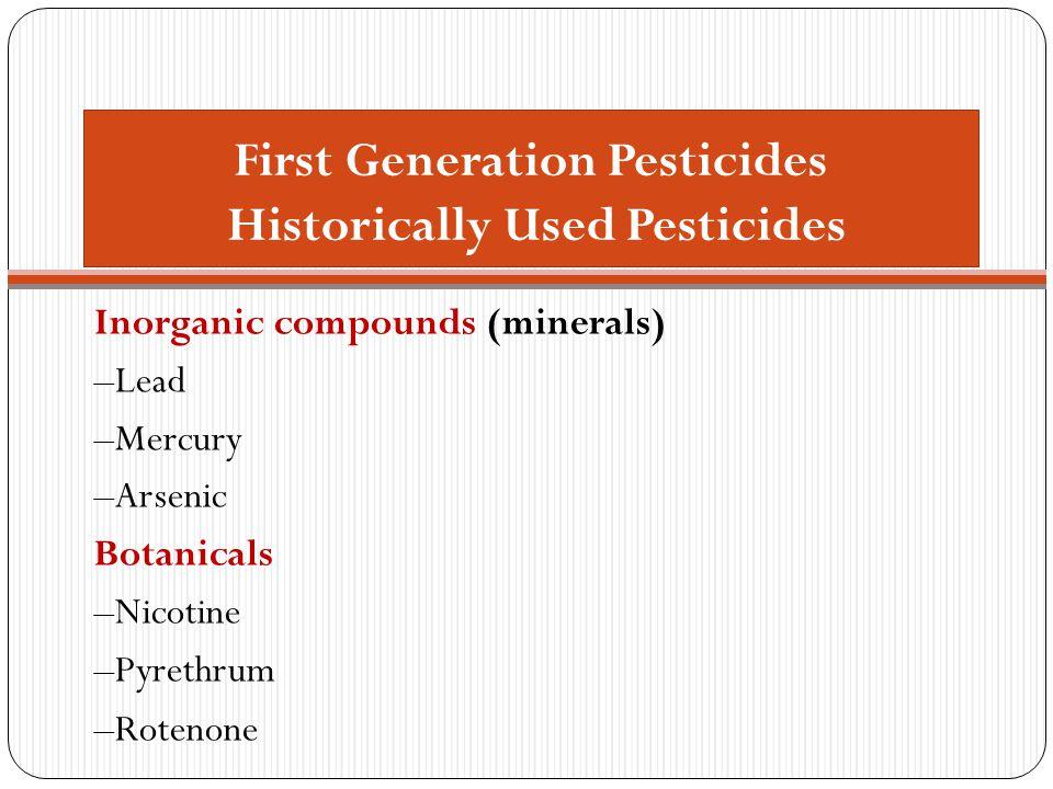 First Generation Pesticides Historically Used Pesticides Inorganic compounds (minerals) –Lead –Mercury –Arsenic Botanicals –Nicotine –Pyrethrum –Roten