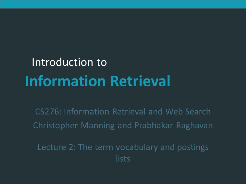 Introduction to Information Retrieval Recap of the previous lecture  Basic inverted indexes:  Structure: Dictionary and Postings  Key step in construction: Sorting  Boolean query processing  Intersection by linear time merging  Simple optimizations  Overview of course topics Ch.