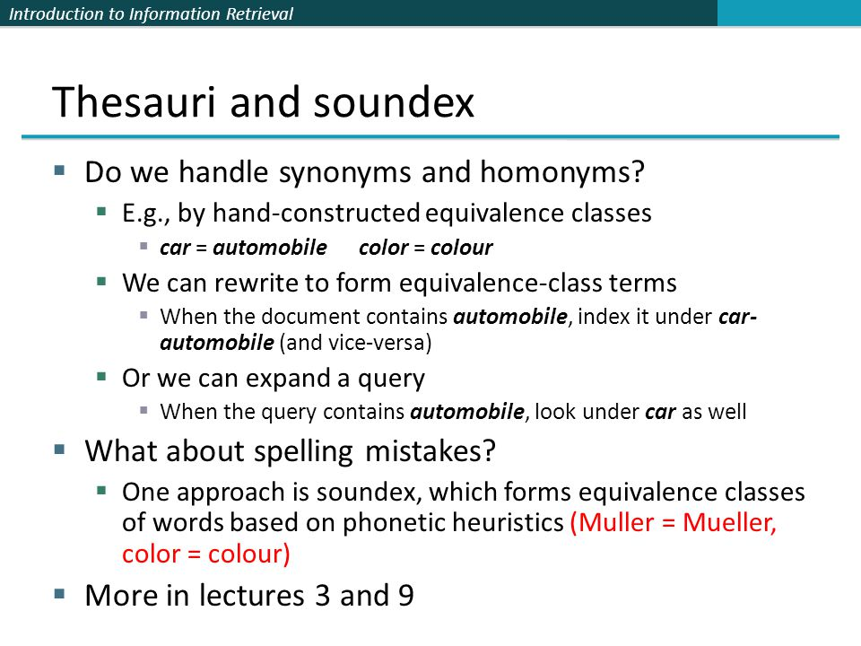 Introduction to Information Retrieval Thesauri and soundex  Do we handle synonyms and homonyms?  E.g., by hand-constructed equivalence classes  car