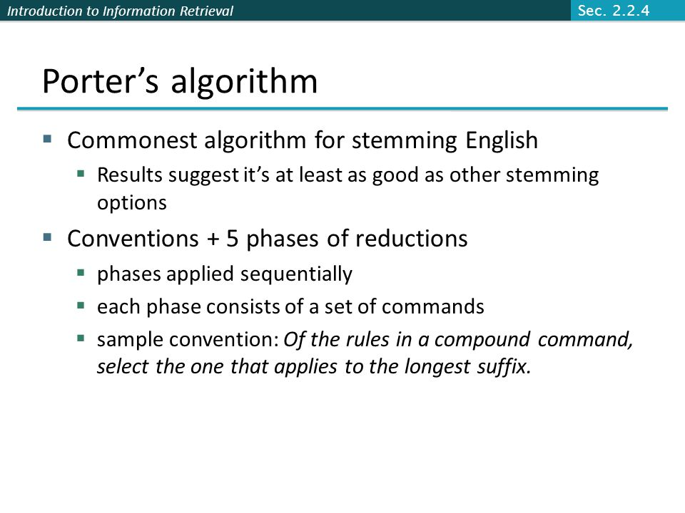 Introduction to Information Retrieval Porter's algorithm  Commonest algorithm for stemming English  Results suggest it's at least as good as other s