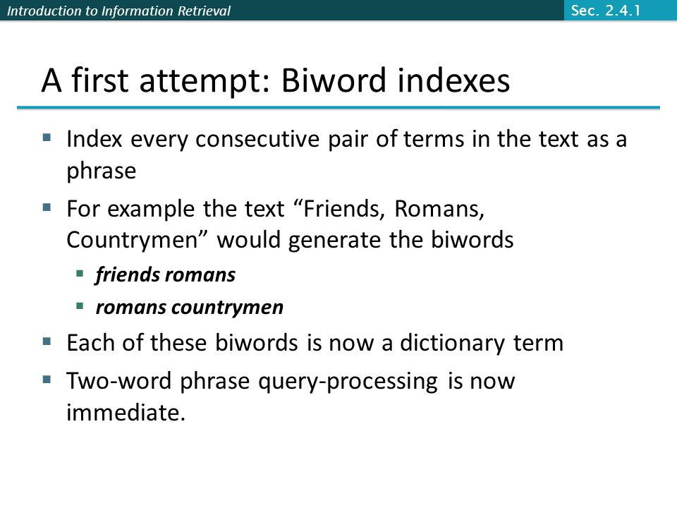 Introduction to Information Retrieval A first attempt: Biword indexes  Index every consecutive pair of terms in the text as a phrase  For example th