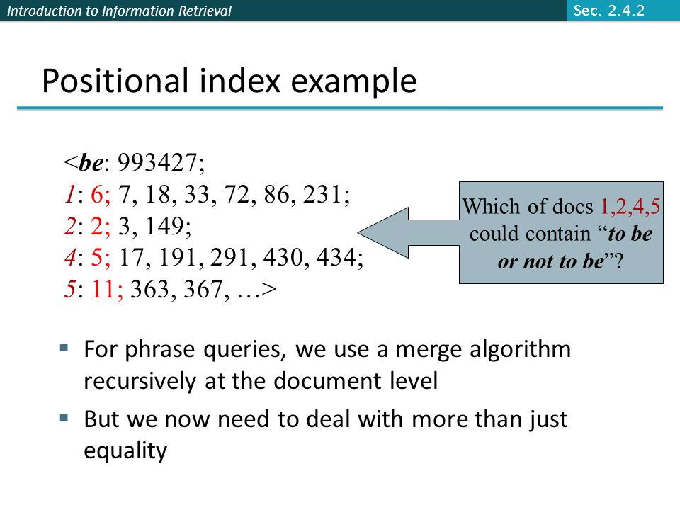 Introduction to Information Retrieval Positional index example  For phrase queries, we use a merge algorithm recursively at the document level  But