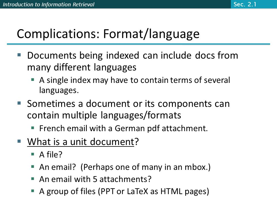 Introduction to Information Retrieval Language-specificity  Many of the above features embody transformations that are  Language-specific and  Often, application-specific  These are plug-in addenda to the indexing process  Both open source and commercial plug-ins are available for handling these Sec.