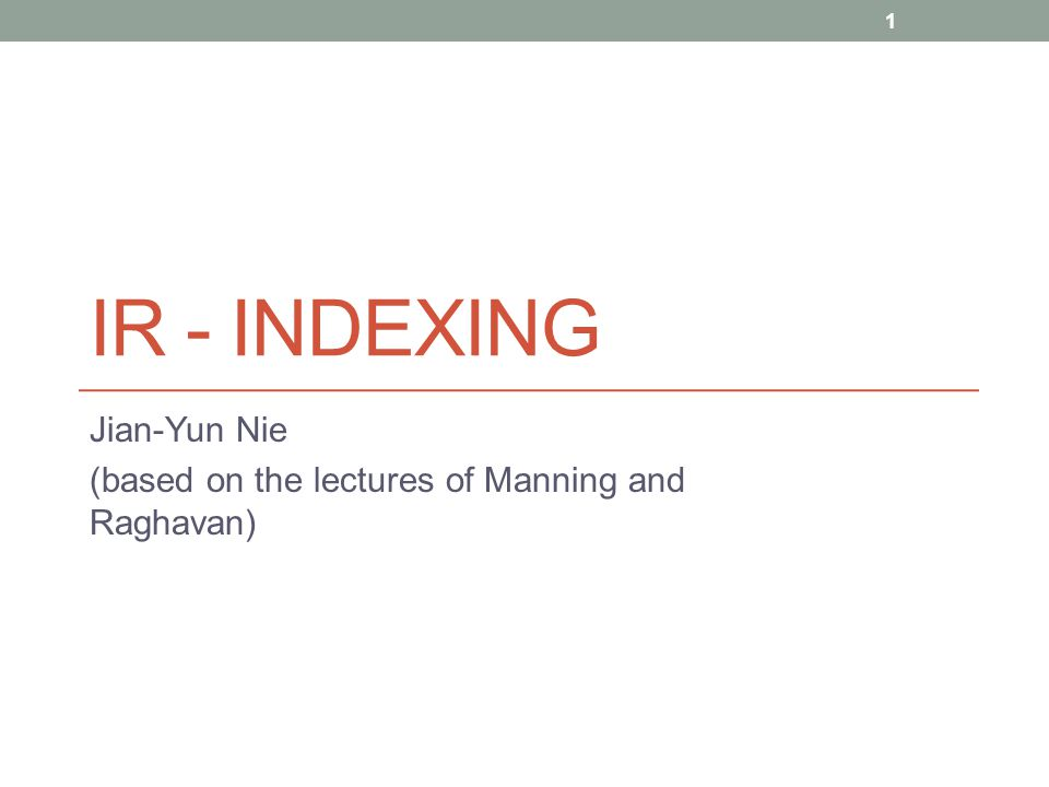 IR - INDEXING Jian-Yun Nie (based on the lectures of Manning and Raghavan) 1