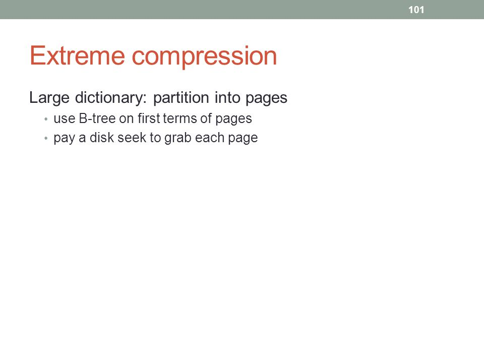 Extreme compression Large dictionary: partition into pages use B-tree on first terms of pages pay a disk seek to grab each page 101