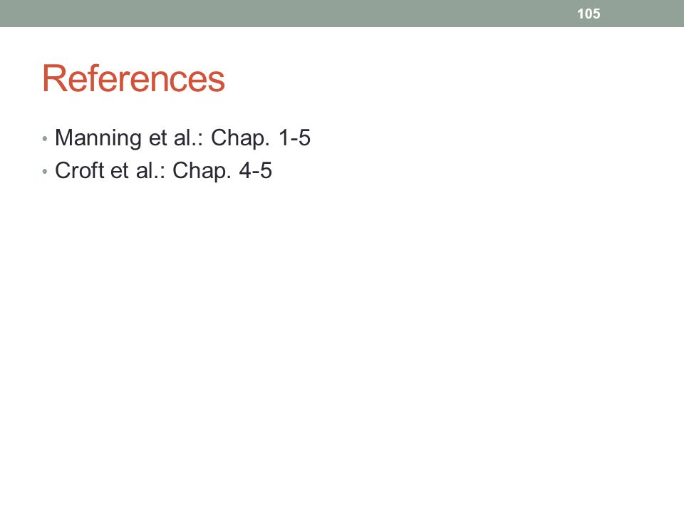 References Manning et al.: Chap. 1-5 Croft et al.: Chap. 4-5 105