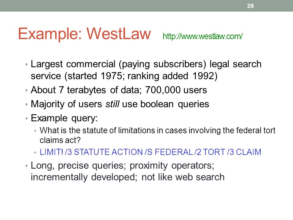 Example: WestLaw http://www.westlaw.com/ Largest commercial (paying subscribers) legal search service (started 1975; ranking added 1992) About 7 terabytes of data; 700,000 users Majority of users still use boolean queries Example query: What is the statute of limitations in cases involving the federal tort claims act.