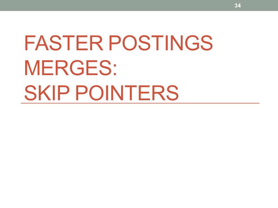 FASTER POSTINGS MERGES: SKIP POINTERS 34