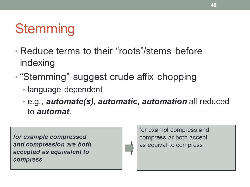 Stemming Reduce terms to their roots /stems before indexing Stemming suggest crude affix chopping language dependent e.g., automate(s), automatic, automation all reduced to automat.