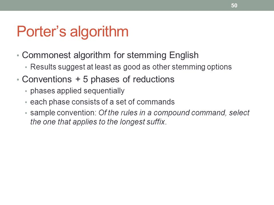 Porter's algorithm Commonest algorithm for stemming English Results suggest at least as good as other stemming options Conventions + 5 phases of reductions phases applied sequentially each phase consists of a set of commands sample convention: Of the rules in a compound command, select the one that applies to the longest suffix.