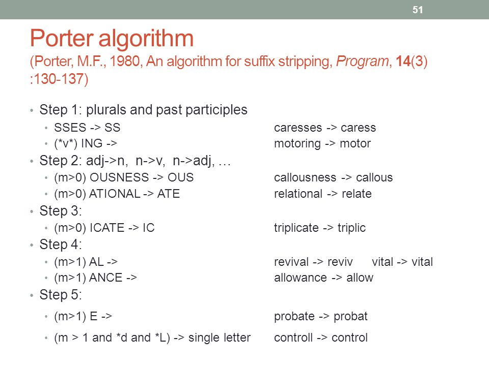 51 Porter algorithm (Porter, M.F., 1980, An algorithm for suffix stripping, Program, 14(3) :130-137) Step 1: plurals and past participles SSES -> SS caresses -> caress (*v*) ING -> motoring -> motor Step 2: adj->n, n->v, n->adj, … (m>0) OUSNESS -> OUS callousness -> callous (m>0) ATIONAL -> ATE relational -> relate Step 3: (m>0) ICATE -> IC triplicate -> triplic Step 4: (m>1) AL -> revival -> revivvital -> vital (m>1) ANCE -> allowance -> allow Step 5: (m>1) E -> probate -> probat (m > 1 and *d and *L) -> single letter controll -> control
