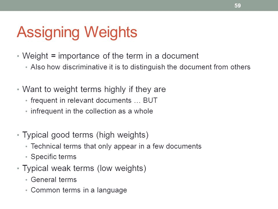 Assigning Weights Weight = importance of the term in a document Also how discriminative it is to distinguish the document from others Want to weight terms highly if they are frequent in relevant documents … BUT infrequent in the collection as a whole Typical good terms (high weights) Technical terms that only appear in a few documents Specific terms Typical weak terms (low weights) General terms Common terms in a language 59