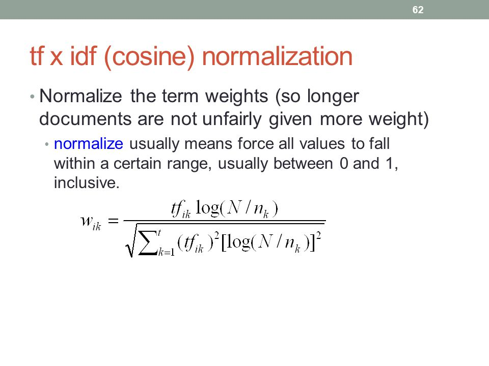 tf x idf (cosine) normalization Normalize the term weights (so longer documents are not unfairly given more weight) normalize usually means force all values to fall within a certain range, usually between 0 and 1, inclusive.