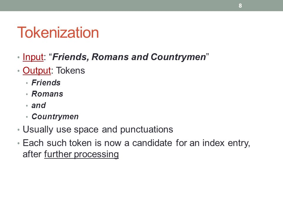 Tokenization Input: Friends, Romans and Countrymen Output: Tokens Friends Romans and Countrymen Usually use space and punctuations Each such token is now a candidate for an index entry, after further processing 8