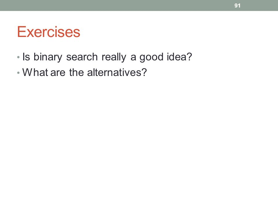 Exercises Is binary search really a good idea What are the alternatives 91