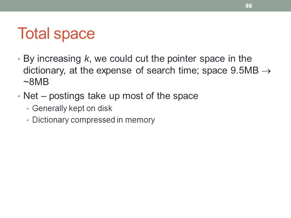 Total space By increasing k, we could cut the pointer space in the dictionary, at the expense of search time; space 9.5MB  ~8MB Net – postings take up most of the space Generally kept on disk Dictionary compressed in memory 98