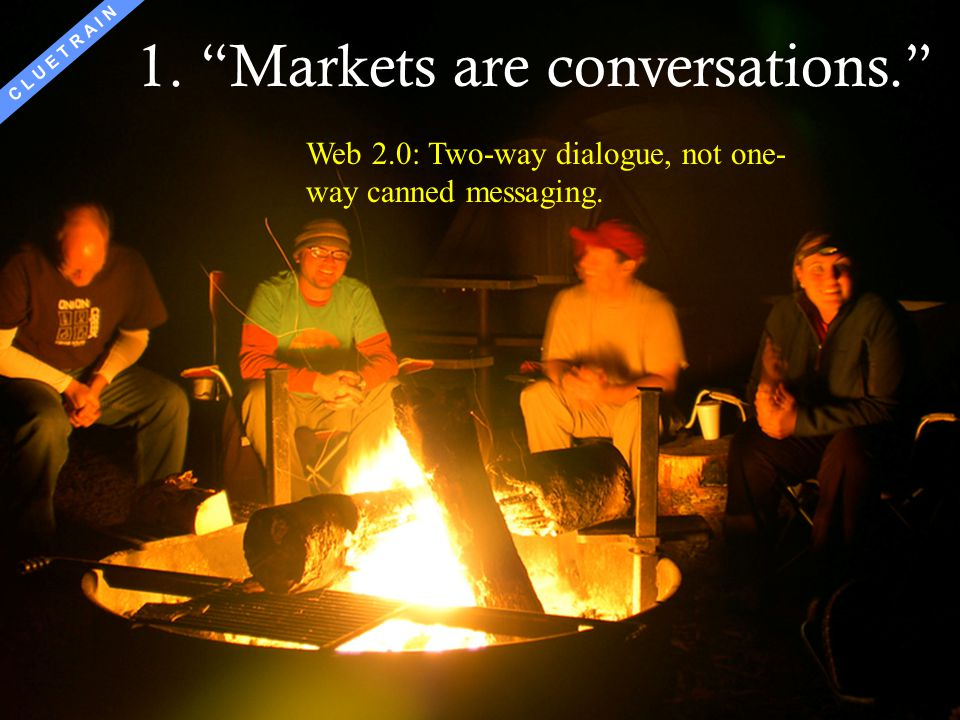 95 1.Markets are conversations. 2.Markets consist of human beings, not demographic sectors. 3.Conversations among human beings sound human. They are c