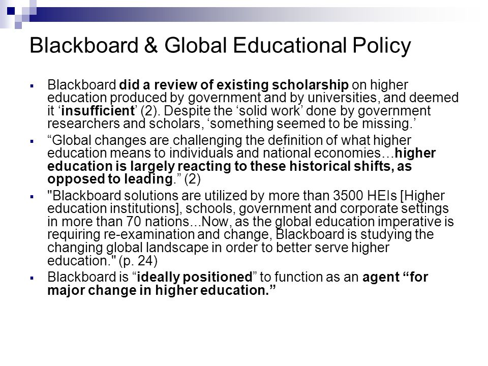 Blackboard & Global Educational Policy  Blackboard did a review of existing scholarship on higher education produced by government and by universities, and deemed it 'insufficient' (2).