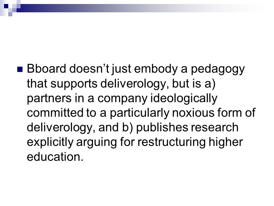 Bboard doesn't just embody a pedagogy that supports deliverology, but is a) partners in a company ideologically committed to a particularly noxious form of deliverology, and b) publishes research explicitly arguing for restructuring higher education.