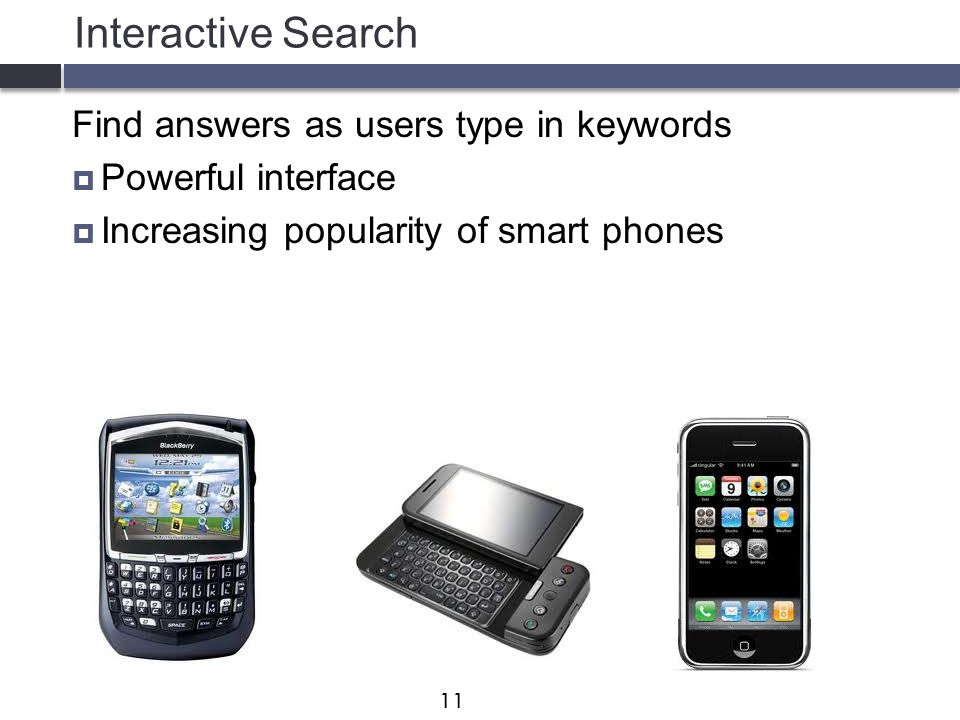 Interactive Search Find answers as users type in keywords  Powerful interface  Increasing popularity of smart phones 11