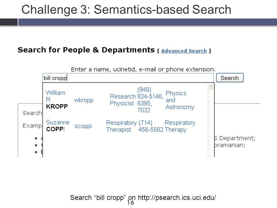 "Challenge 3: Semantics-based Search Search ""bill cropp"" on http://psearch.ics.uci.edu/ 16"