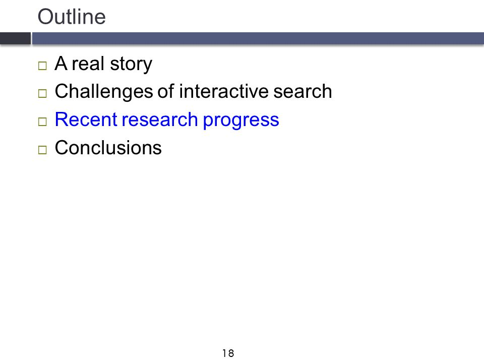 Outline  A real story  Challenges of interactive search  Recent research progress  Conclusions 18