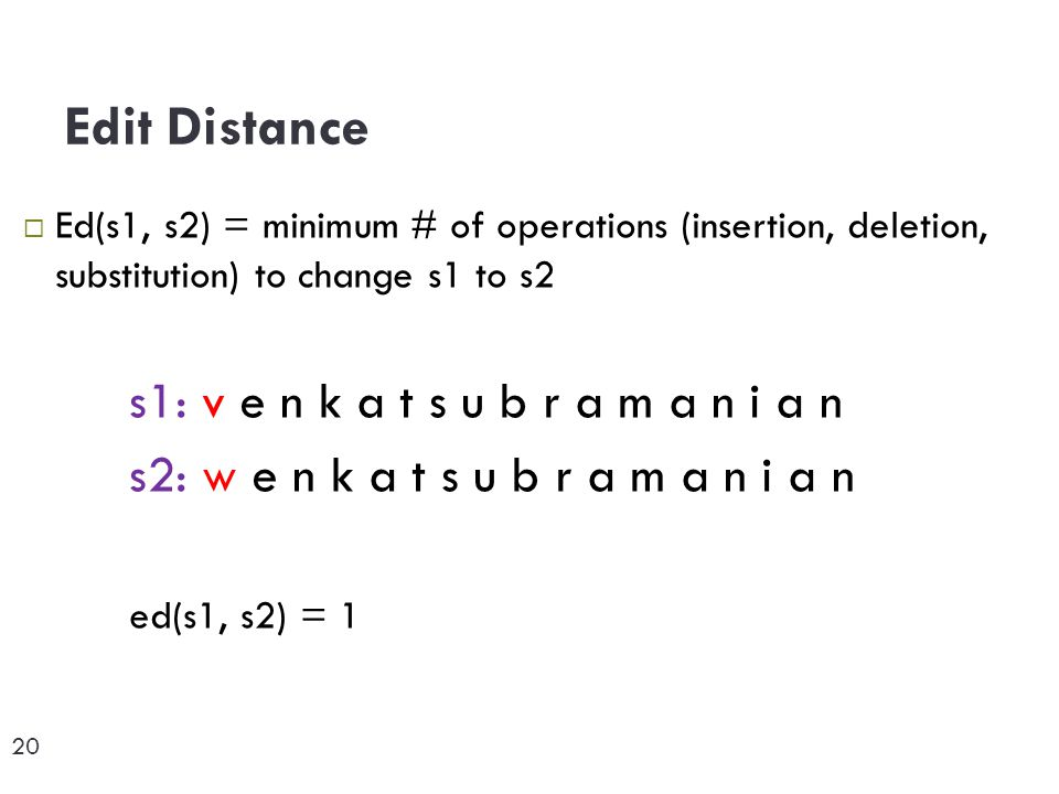 20  Ed(s1, s2) = minimum # of operations (insertion, deletion, substitution) to change s1 to s2 s1: v e n k a t s u b r a m a n i a n s2: w e n k a t s u b r a m a n i a n ed(s1, s2) = 1 Edit Distance 20