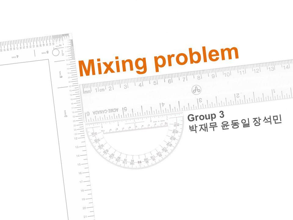 Mixing problem Group 3 박재무 윤동일 장석민