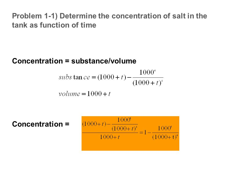 Problem 1-1) Determine the concentration of salt in the tank as function of time Concentration = substance/volume Concentration =