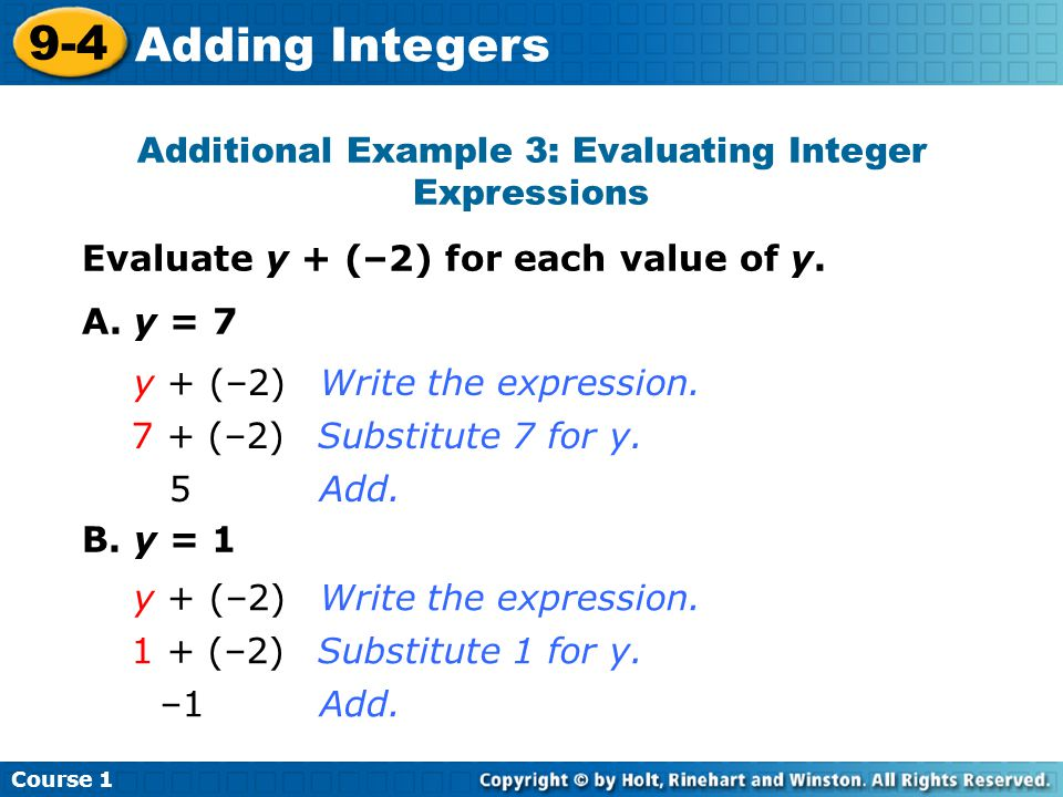 Course 1 9-4 Adding Integers Additional Example 3: Evaluating Integer Expressions Evaluate y + (–2) for each value of y. A. y = 7 B. y = 1 y + (–2)Wri