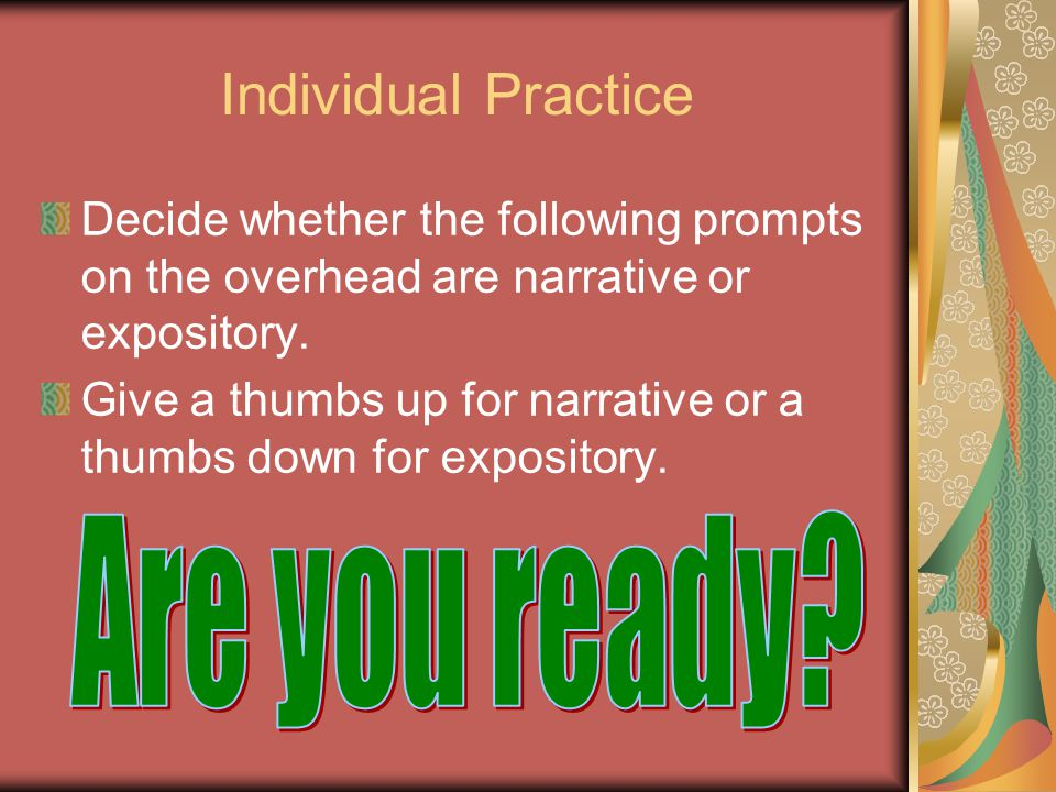 Individual Practice Decide whether the following prompts on the overhead are narrative or expository.