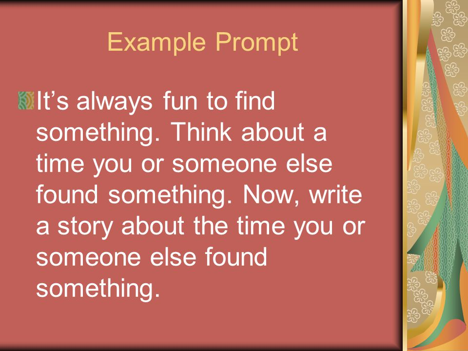 Example Prompt It's always fun to find something. Think about a time you or someone else found something. Now, write a story about the time you or som