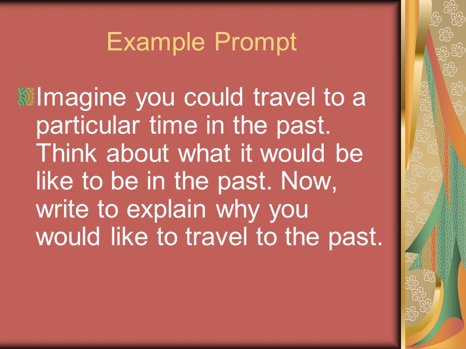 Example Prompt Imagine you could travel to a particular time in the past.