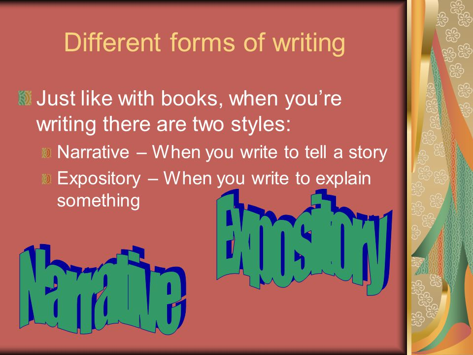 Different forms of writing Just like with books, when you're writing there are two styles: Narrative – When you write to tell a story Expository – When you write to explain something