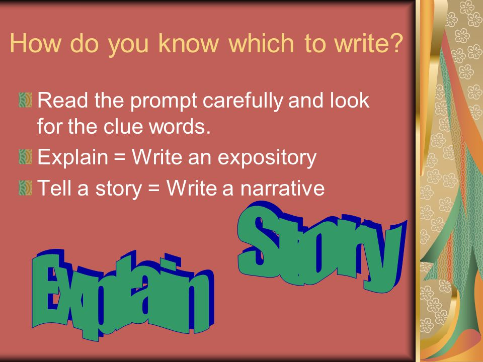How do you know which to write? Read the prompt carefully and look for the clue words. Explain = Write an expository Tell a story = Write a narrative
