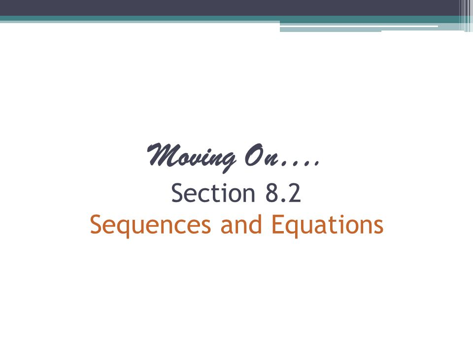 Moving On…. Section 8.2 Sequences and Equations