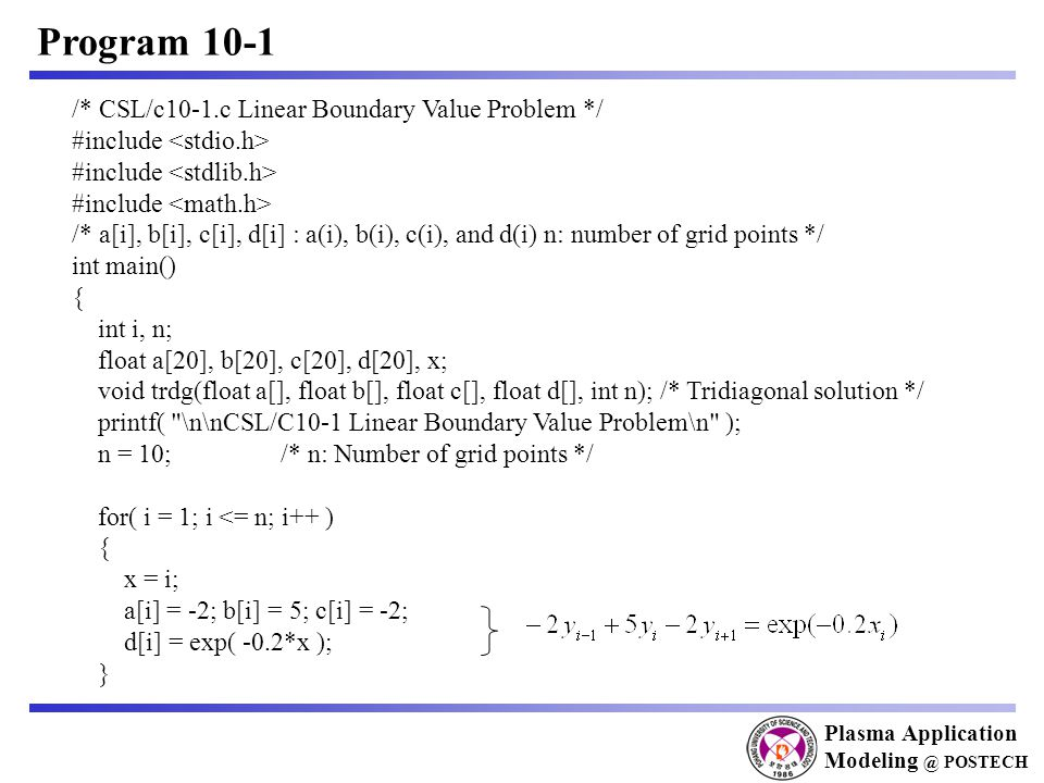 Plasma Application Modeling @ POSTECH /* CSL/c10-1.c Linear Boundary Value Problem */ #include /* a[i], b[i], c[i], d[i] : a(i), b(i), c(i), and d(i) n: number of grid points */ int main() { int i, n; float a[20], b[20], c[20], d[20], x; void trdg(float a[], float b[], float c[], float d[], int n); /* Tridiagonal solution */ printf( \n\nCSL/C10-1 Linear Boundary Value Problem\n ); n = 10; /* n: Number of grid points */ for( i = 1; i <= n; i++ ) { x = i; a[i] = -2; b[i] = 5; c[i] = -2; d[i] = exp( -0.2*x ); } Program 10-1