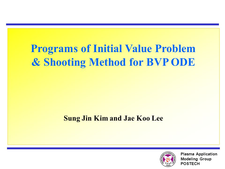 Plasma Application Modeling Group POSTECH Programs of Initial Value Problem & Shooting Method for BVP ODE Sung Jin Kim and Jae Koo Lee