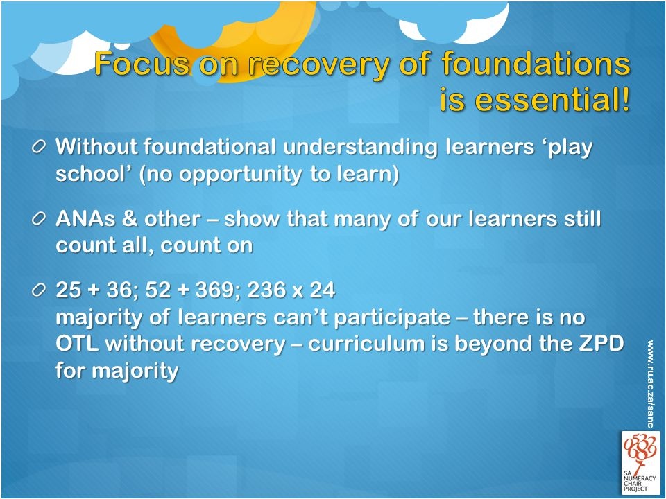 www.ru.ac.za/sanc Without foundational understanding learners 'play school' (no opportunity to learn) ANAs & other – show that many of our learners still count all, count on 25 + 36; 52 + 369; 236 x 24 majority of learners can't participate – there is no OTL without recovery – curriculum is beyond the ZPD for majority