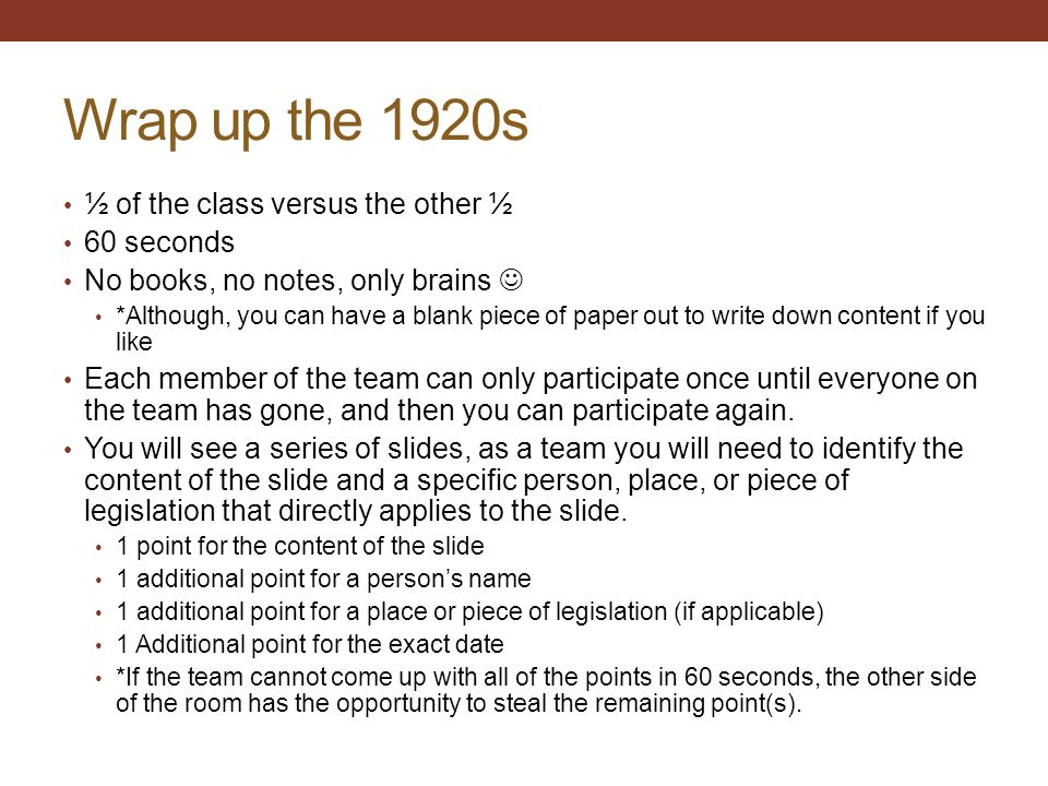 Wrap up the 1920s ½ of the class versus the other ½ 60 seconds No books, no notes, only brains *Although, you can have a blank piece of paper out to write down content if you like Each member of the team can only participate once until everyone on the team has gone, and then you can participate again.