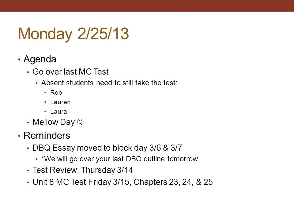 Monday 2/25/13 Agenda Go over last MC Test Absent students need to still take the test: Rob Lauren Laura Mellow Day Reminders DBQ Essay moved to block day 3/6 & 3/7 *We will go over your last DBQ outline tomorrow.