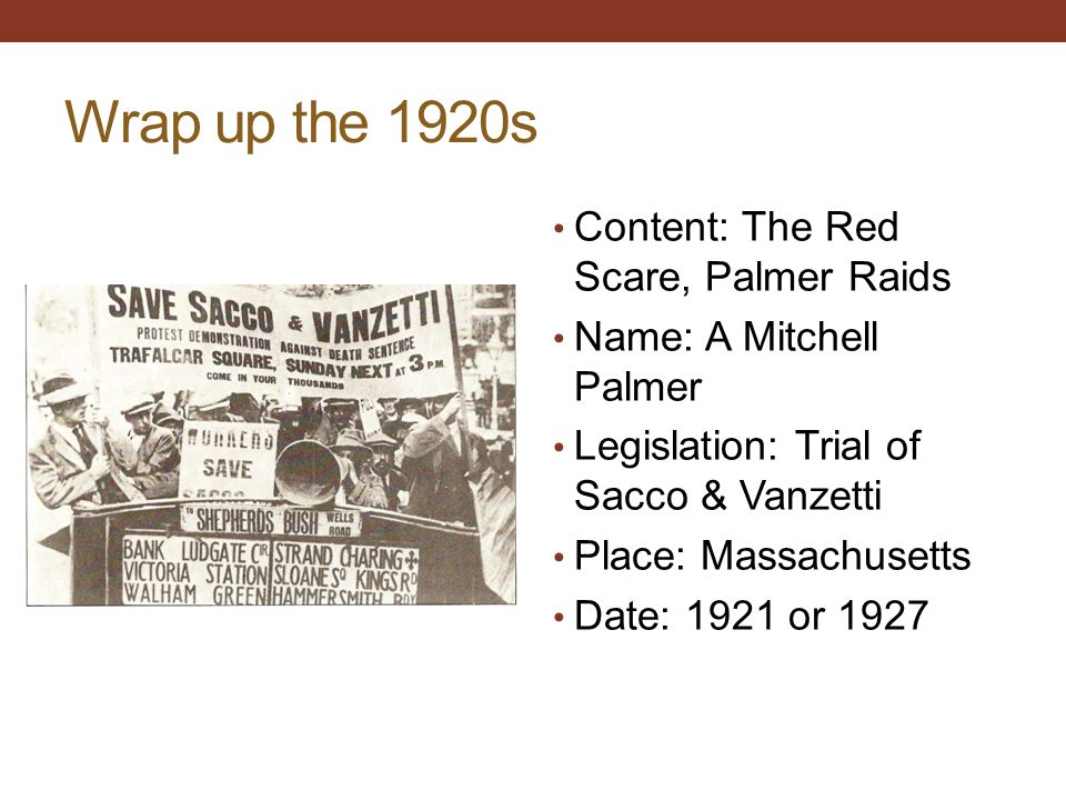 Wrap up the 1920s Content: The Red Scare, Palmer Raids Name: A Mitchell Palmer Legislation: Trial of Sacco & Vanzetti Place: Massachusetts Date: 1921 or 1927