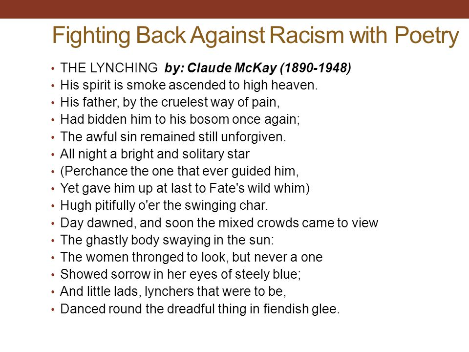 Fighting Back Against Racism with Poetry THE LYNCHING by: Claude McKay (1890-1948) His spirit is smoke ascended to high heaven.