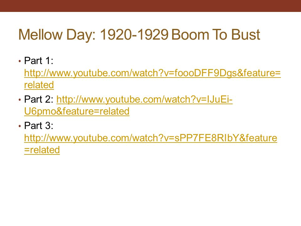 Mellow Day: 1920-1929 Boom To Bust Part 1: http://www.youtube.com/watch?v=foooDFF9Dgs&feature= related http://www.youtube.com/watch?v=foooDFF9Dgs&feature= related Part 2: http://www.youtube.com/watch?v=IJuEi- U6pmo&feature=relatedhttp://www.youtube.com/watch?v=IJuEi- U6pmo&feature=related Part 3: http://www.youtube.com/watch?v=sPP7FE8RIbY&feature =related http://www.youtube.com/watch?v=sPP7FE8RIbY&feature =related