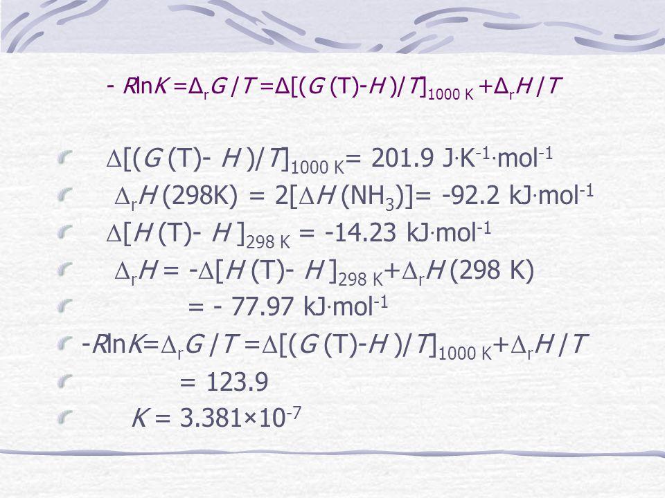 Exampl-2/3205 试由下面数据计算反应 N 2 (g) + 3H 2 (g) = 2NH 3 (g) 在 1000 K 时的平衡 常数 K 。 已知 : 1000 K N 2 (g) H 2 (g) NH 3 (g) {(G (T) -H)/T} / J  K  mol -1 -197.9 -137.0 -203.5 298 K (H (T)- H )/ kJ  mol-1 8.669 8.468 9.920 Δ f H /kJ  mol -1 -46.10