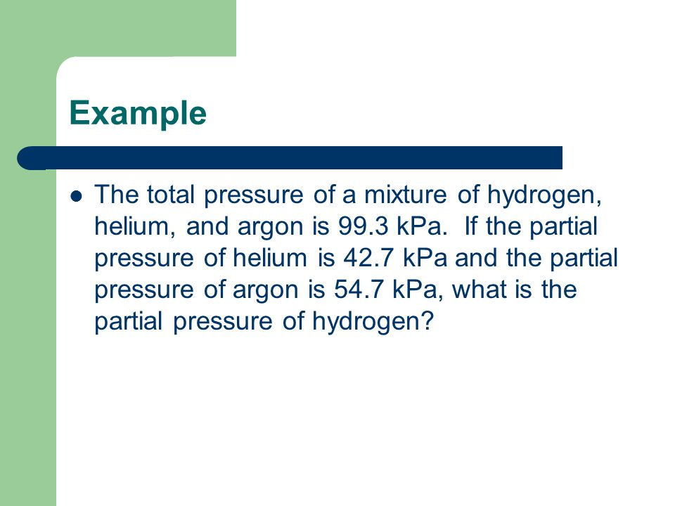 Example The total pressure of a mixture of hydrogen, helium, and argon is 99.3 kPa. If the partial pressure of helium is 42.7 kPa and the partial pres