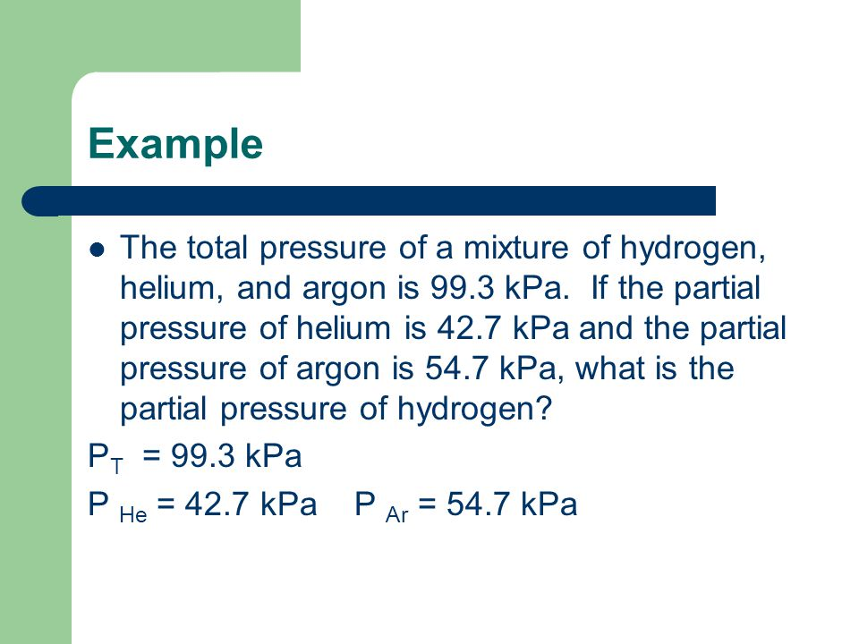 Example The total pressure of a mixture of hydrogen, helium, and argon is 99.3 kPa.