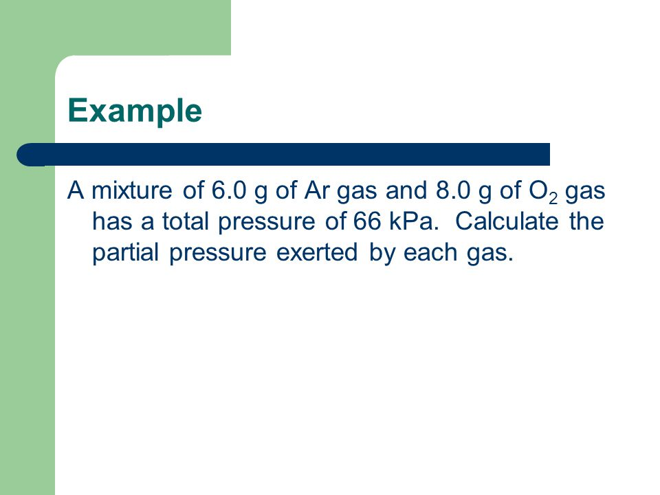 Example A mixture of 6.0 g of Ar gas and 8.0 g of O 2 gas has a total pressure of 66 kPa. Calculate the partial pressure exerted by each gas.