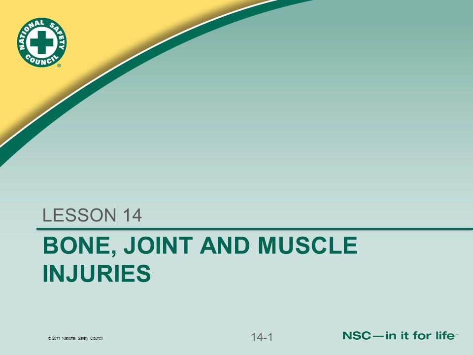 © 2011 National Safety Council BONE, JOINT AND MUSCLE INJURIES LESSON 14 14-1