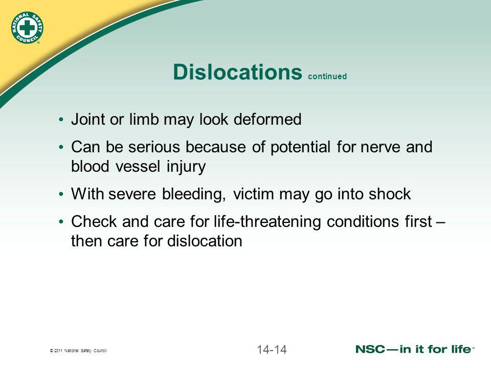 © 2011 National Safety Council Dislocations continued Joint or limb may look deformed Can be serious because of potential for nerve and blood vessel injury With severe bleeding, victim may go into shock Check and care for life-threatening conditions first – then care for dislocation 14-14